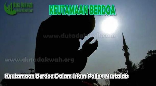 Manfaat dan Keutamaan Do'a dalam Islam Yang Paling Mustajab