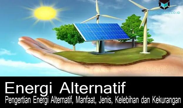 Pengertian Energi Alternatif, Kelebihan, Kekurangan, Manfaat
